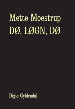 Mette Moestrup: Dø, løgn, dø : digte